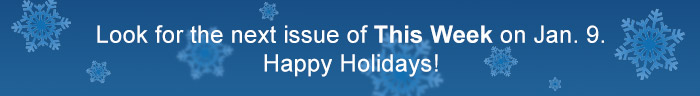 Look for the next issue of This Week on Jan. 9. Happy Holidays!