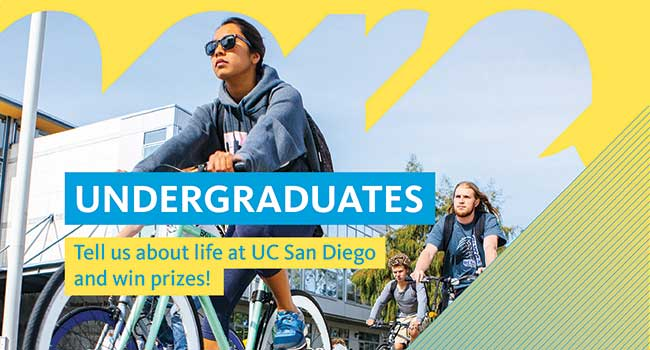 UNDERGRADUATES Tell us about life at UC San Diego and win prizes