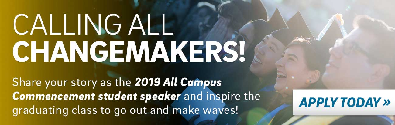 CALLING ALL CHANGEMAKERS! Share your story as the 2019 All Campus Commencement student speaker and inspire the graduating class to go out and make waves!