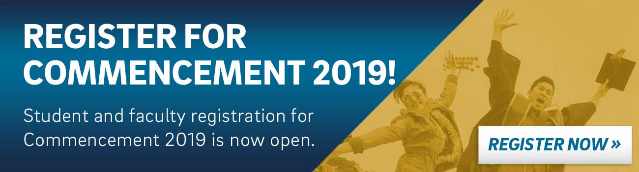 REGISTER FOR COMMENCEMENT 2019! Student and faculty registration for Commencement is now open