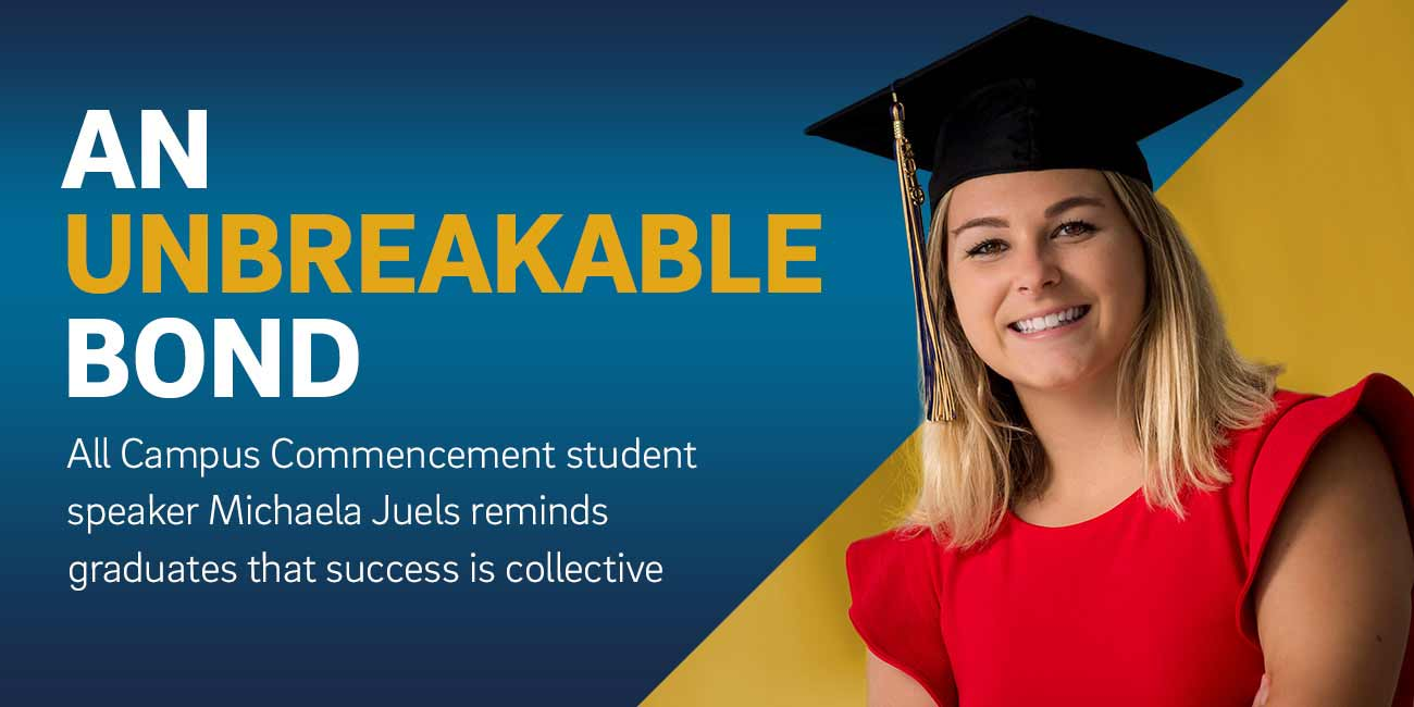 AN UNBREAKABLE BOND | All Campus Commencement student speaker Michaela Juels reminds graduates that success if collective