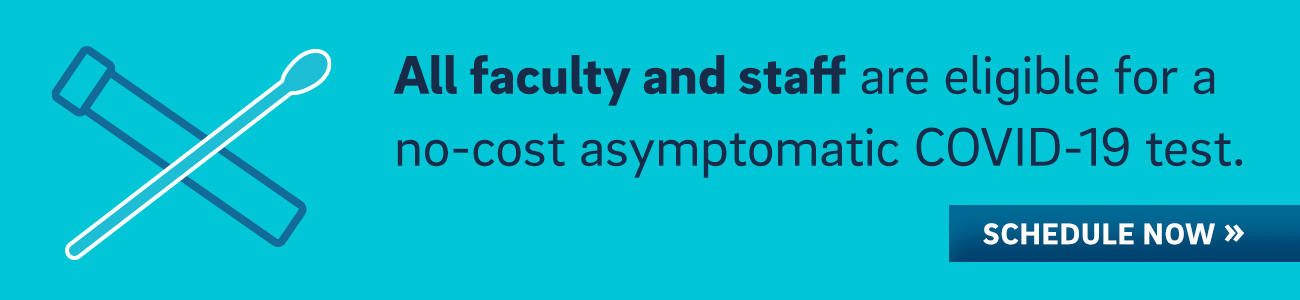 All faculty and staff are eligible for a no-cost asymptomatic COVID-19 test. Schedule now.