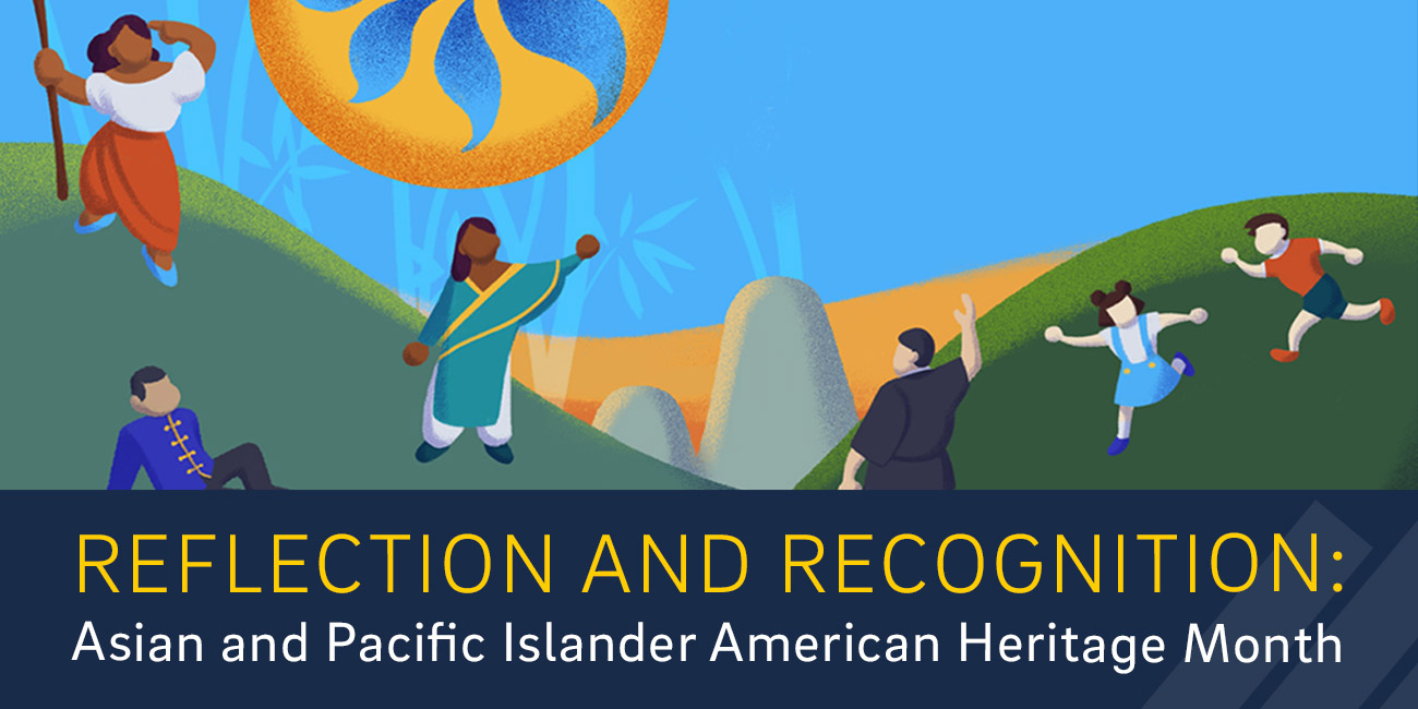 Reflection and Recognition: Asian and Pacific Islander American Heritage Month.