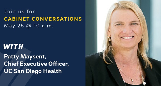 Join us for Cabinet Conversations. May 25 at 10:00 am with Patty Maysent, CEO, UC San Diego Health.